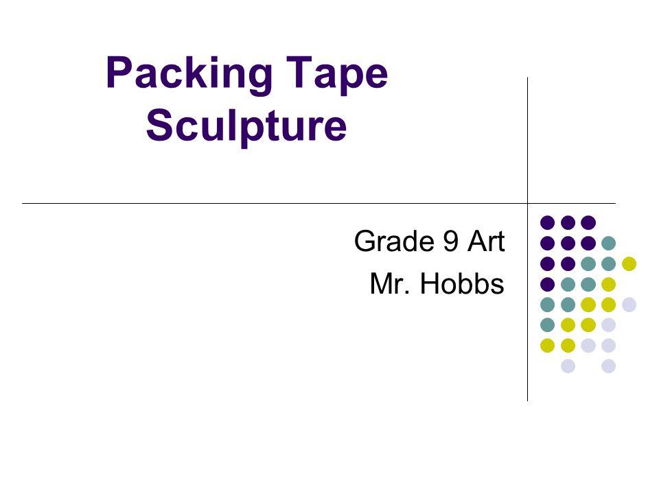 Packing Tape Sculpture Grade 9 Art Mr. Hobbs