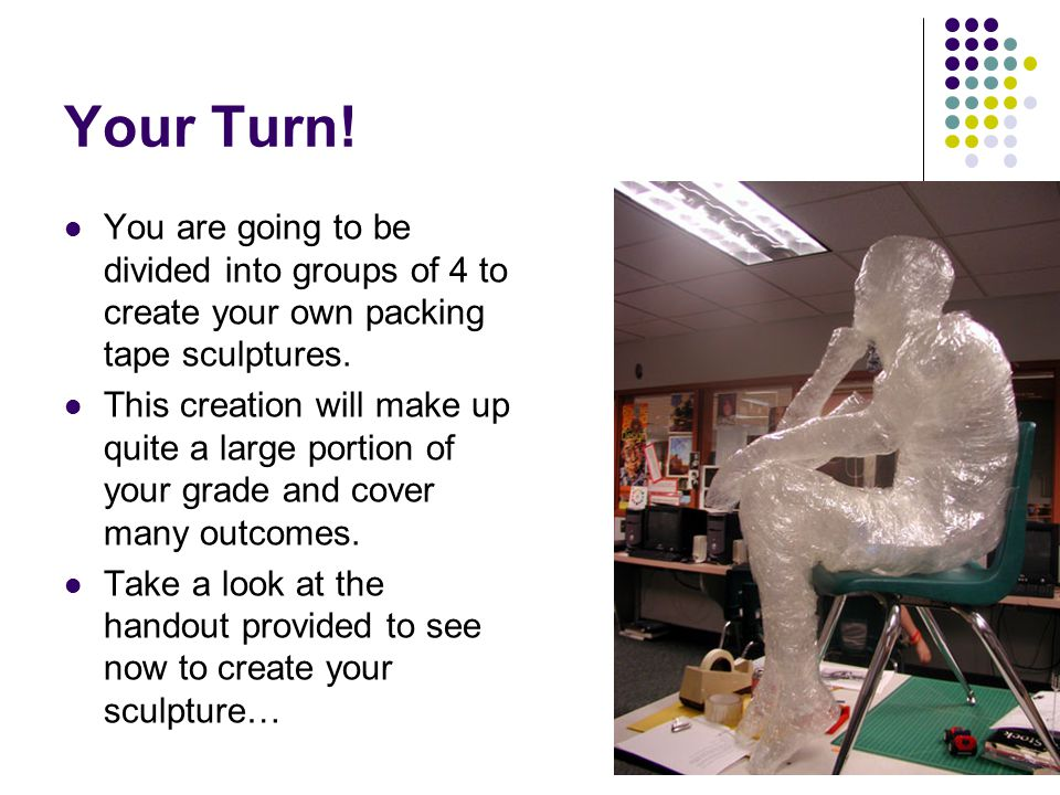 Your Turn. You are going to be divided into groups of 4 to create your own packing tape sculptures.