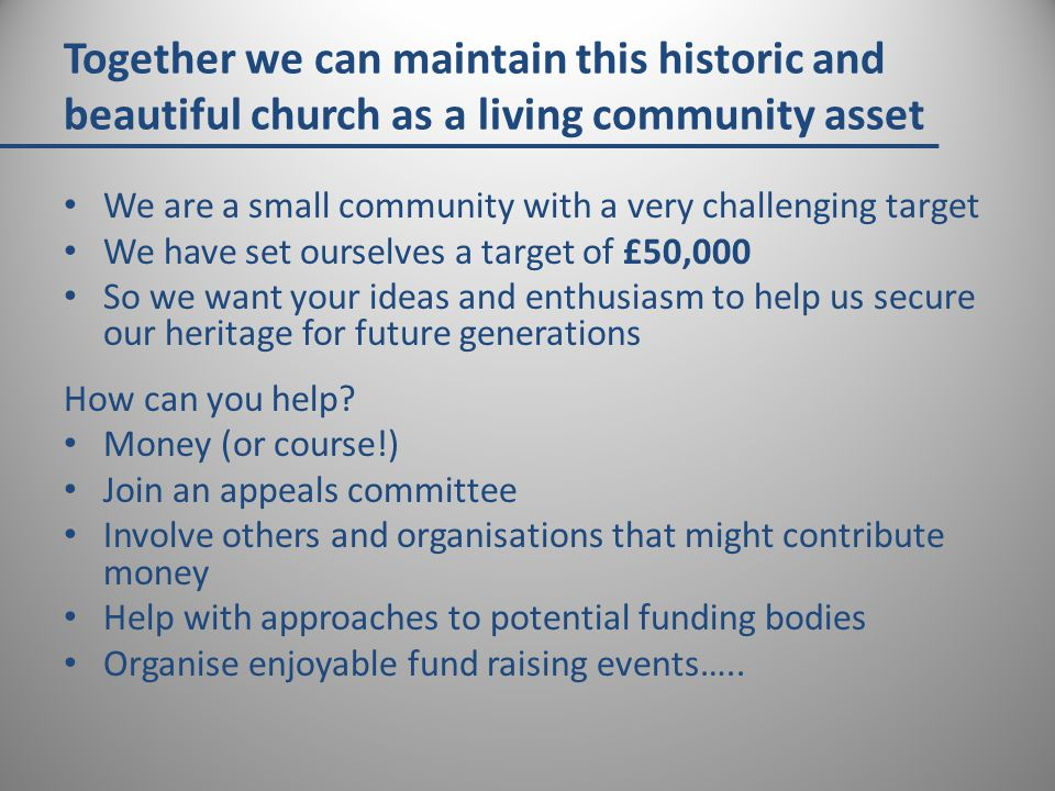 Together we can maintain this historic and beautiful church as a living community asset We are a small community with a very challenging target We have set ourselves a target of £50,000 So we want your ideas and enthusiasm to help us secure our heritage for future generations How can you help.