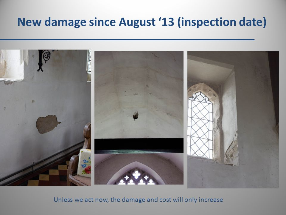 New damage since August '13 (inspection date) Unless we act now, the damage and cost will only increase