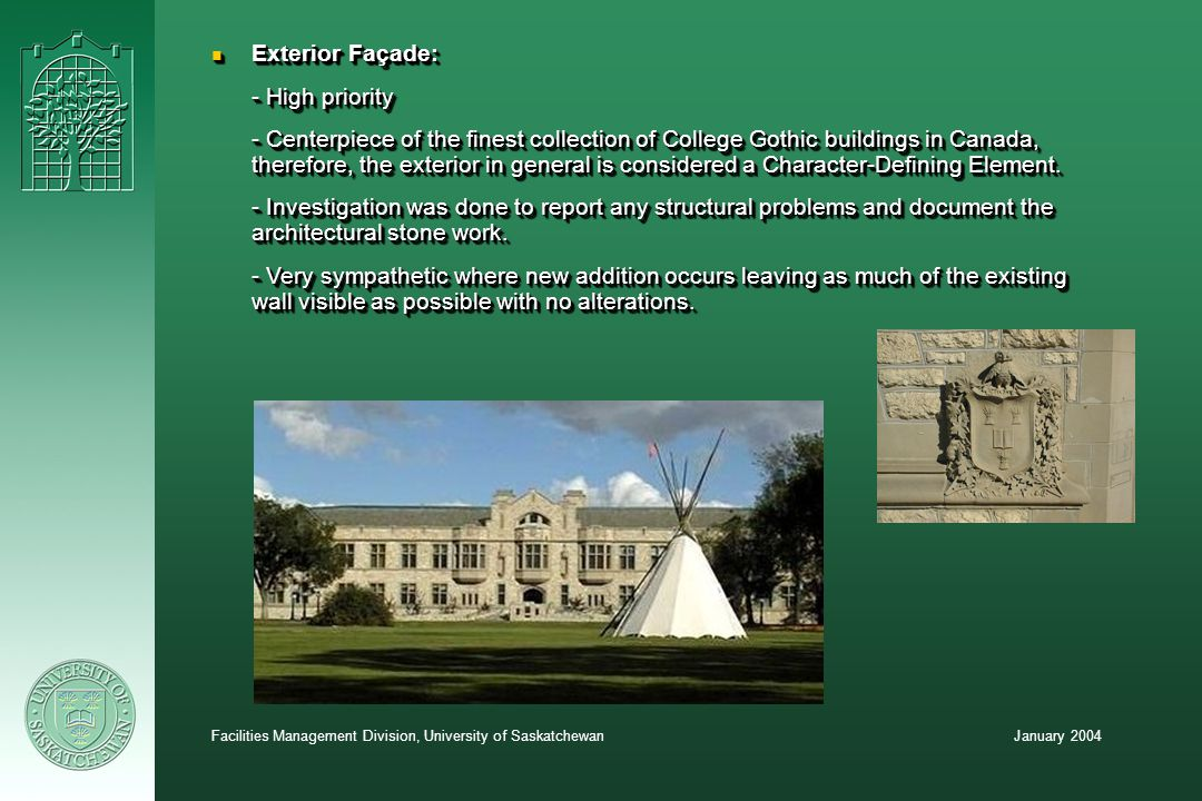 January 2004Facilities Management Division, University of Saskatchewan n Exterior Façade: - High priority - Centerpiece of the finest collection of College Gothic buildings in Canada, therefore, the exterior in general is considered a Character-Defining Element.