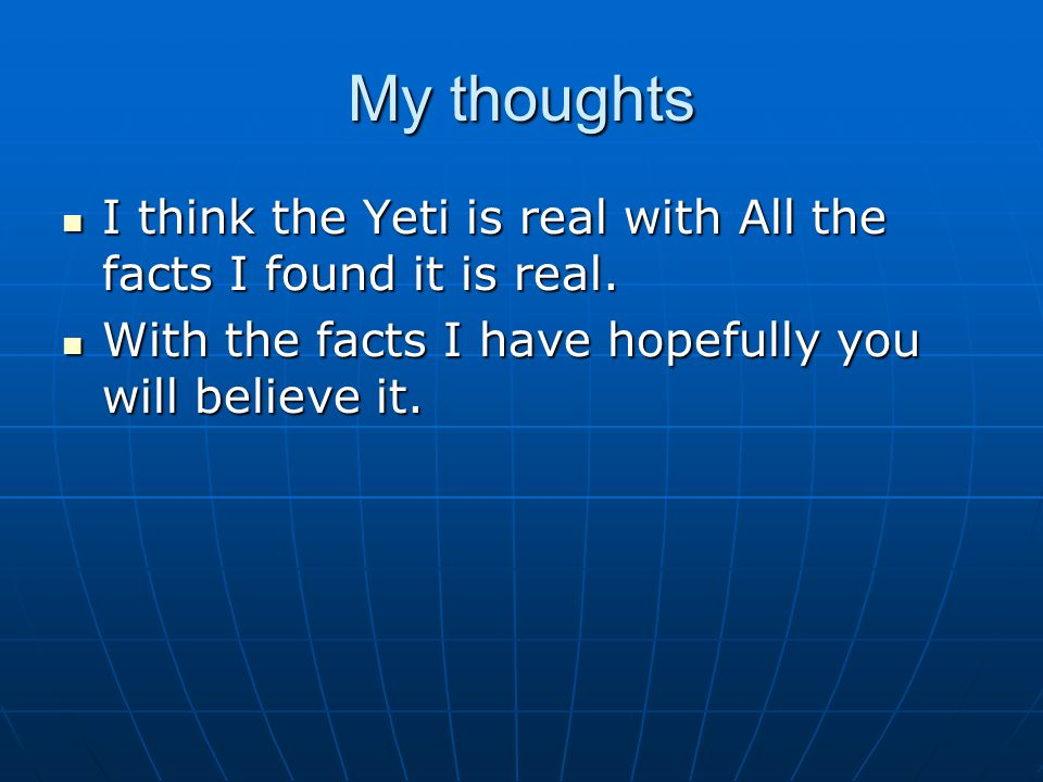My thoughts I think the Yeti is real with All the facts I found it is real. I think the Yeti is real with All the facts I found it is real. With the f