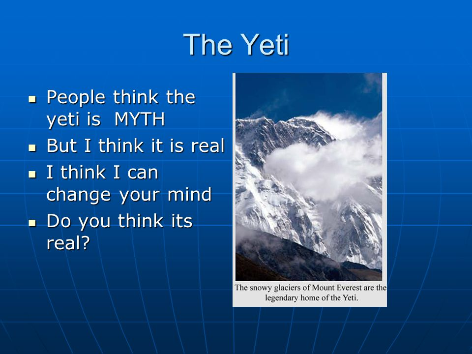 The Yeti People think the yeti is MYTH People think the yeti is MYTH But I think it is real But I think it is real I think I can change your mind I th