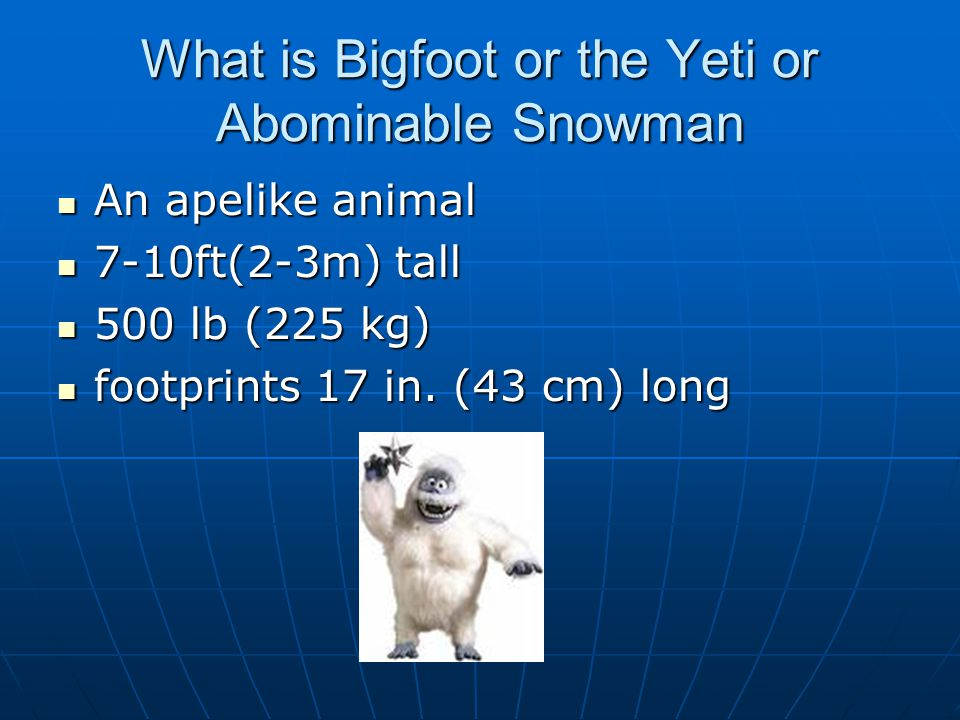 What is Bigfoot or the Yeti or Abominable Snowman An apelike animal An apelike animal 7-10ft(2-3m) tall 7-10ft(2-3m) tall 500 lb (225 kg) 500 lb (225