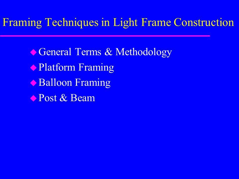 Framing Techniques in Light Frame Construction u General Terms & Methodology u Platform Framing u Balloon Framing u Post & Beam
