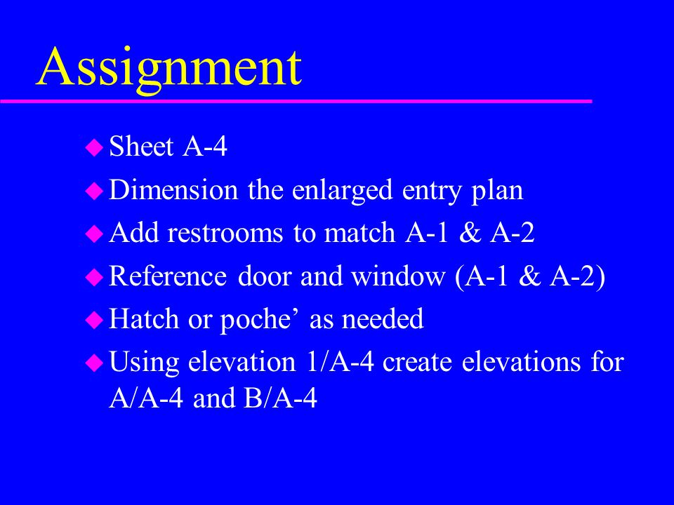 Assignment u Sheet A-4 u Dimension the enlarged entry plan u Add restrooms to match A-1 & A-2 u Reference door and window (A-1 & A-2) u Hatch or poche' as needed u Using elevation 1/A-4 create elevations for A/A-4 and B/A-4