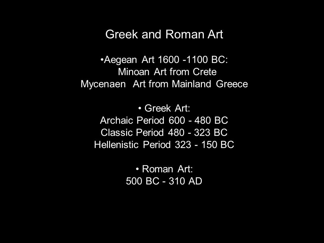 Greek and Roman Art Aegean Art 1600 -1100 BC: Minoan Art from Crete Mycenaen Art from Mainland Greece Greek Art: Archaic Period 600 - 480 BC Classic Period 480 - 323 BC Hellenistic Period 323 - 150 BC Roman Art: 500 BC - 310 AD