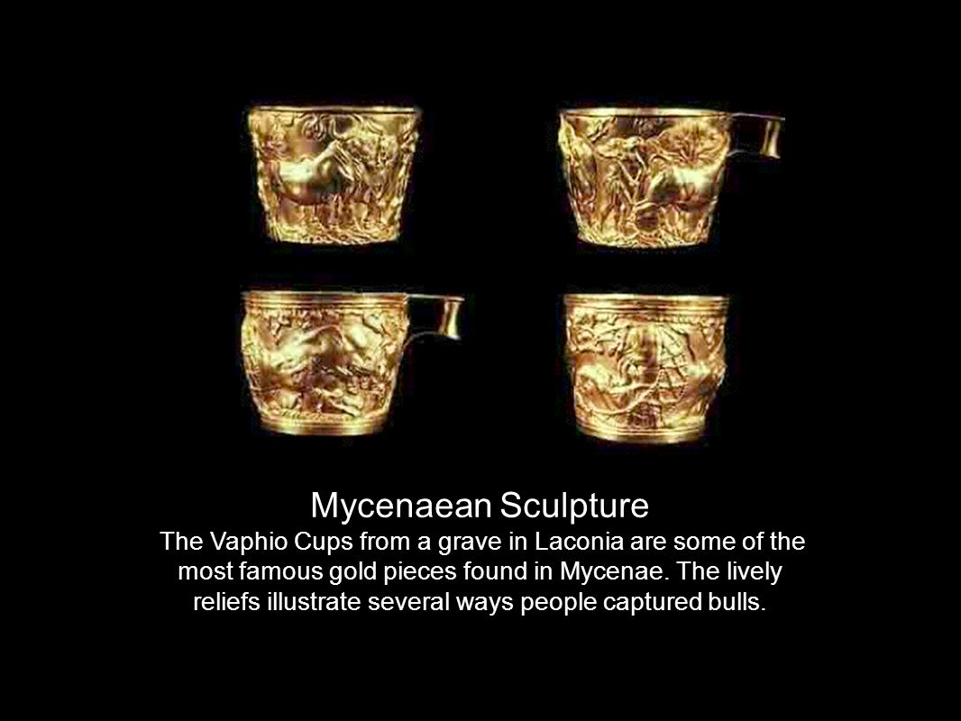 Mycenaean Sculpture The Vaphio Cups from a grave in Laconia are some of the most famous gold pieces found in Mycenae.