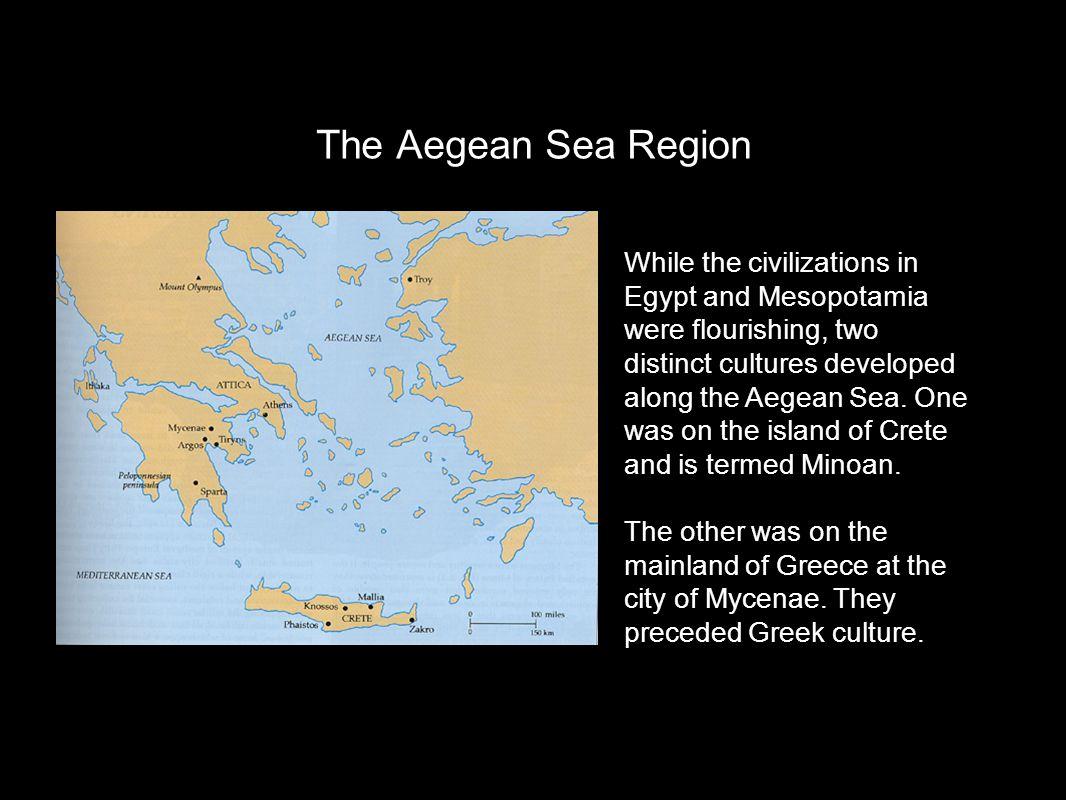 The Aegean Sea Region While the civilizations in Egypt and Mesopotamia were flourishing, two distinct cultures developed along the Aegean Sea.