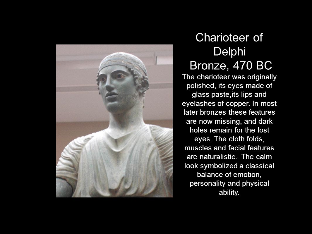 Charioteer of Delphi Bronze, 470 BC The charioteer was originally polished, its eyes made of glass paste,its lips and eyelashes of copper.