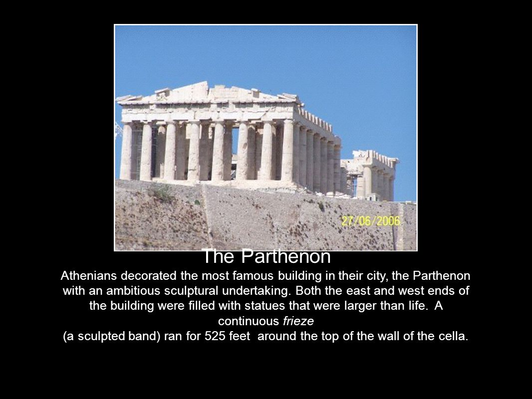 The Parthenon Athenians decorated the most famous building in their city, the Parthenon with an ambitious sculptural undertaking.