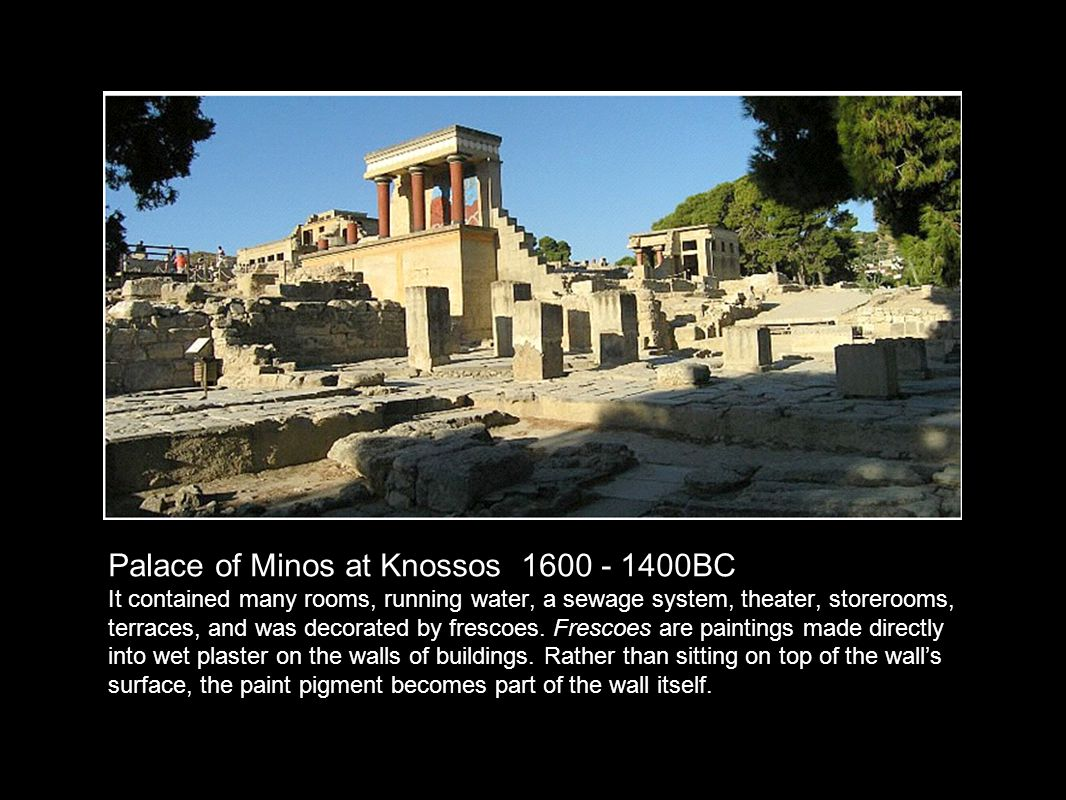 Palace of Minos at Knossos 1600 - 1400BC It contained many rooms, running water, a sewage system, theater, storerooms, terraces, and was decorated by frescoes.