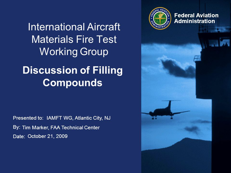 Presented to: By: Date: Federal Aviation Administration International Aircraft Materials Fire Test Working Group Discussion of Filling Compounds IAMFT