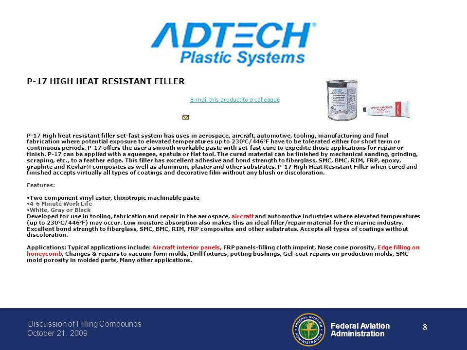 Federal Aviation Administration Discussion of Filling Compounds October 21, 2009 8 P-17 HIGH HEAT RESISTANT FILLER E-mail this product to a colleague P-17 High heat resistant filler set-fast system has uses in aerospace, aircraft, automotive, tooling, manufacturing and final fabrication where potential exposure to elevated temperatures up to 230°C/446°F have to be tolerated either for short term or continuous periods.