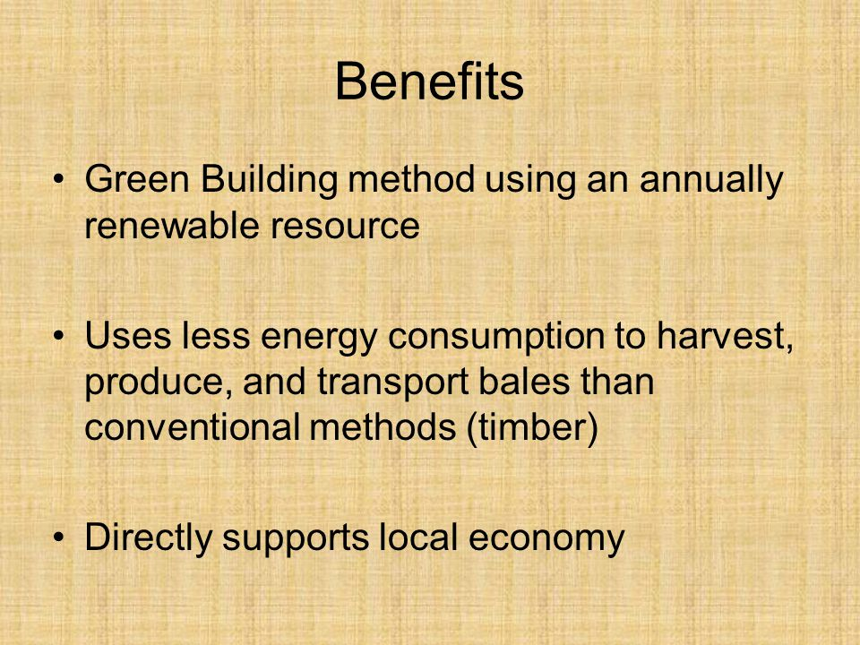 Benefits Green Building method using an annually renewable resource Uses less energy consumption to harvest, produce, and transport bales than convent
