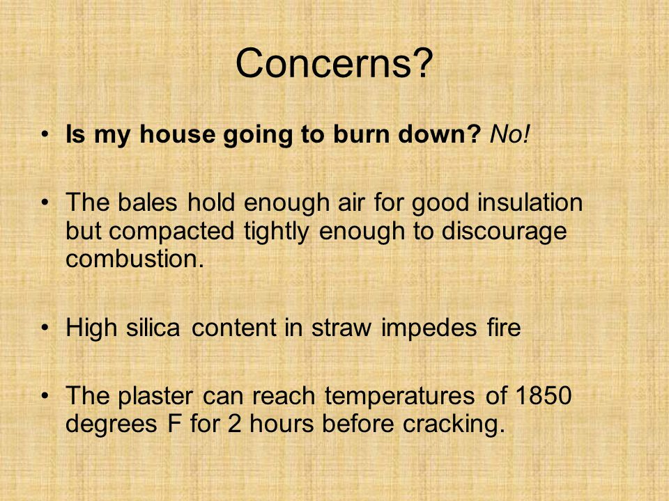 Concerns? Is my house going to burn down? No! The bales hold enough air for good insulation but compacted tightly enough to discourage combustion. Hig
