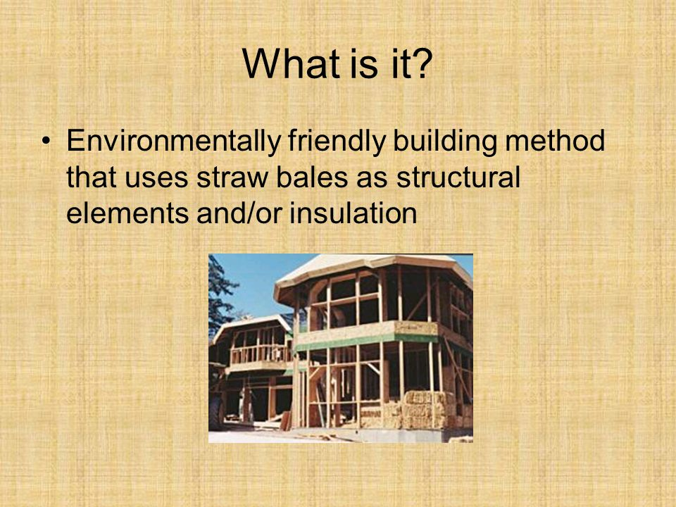What is it? Environmentally friendly building method that uses straw bales as structural elements and/or insulation