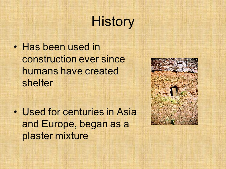 Has been used in construction ever since humans have created shelter Used for centuries in Asia and Europe, began as a plaster mixture History