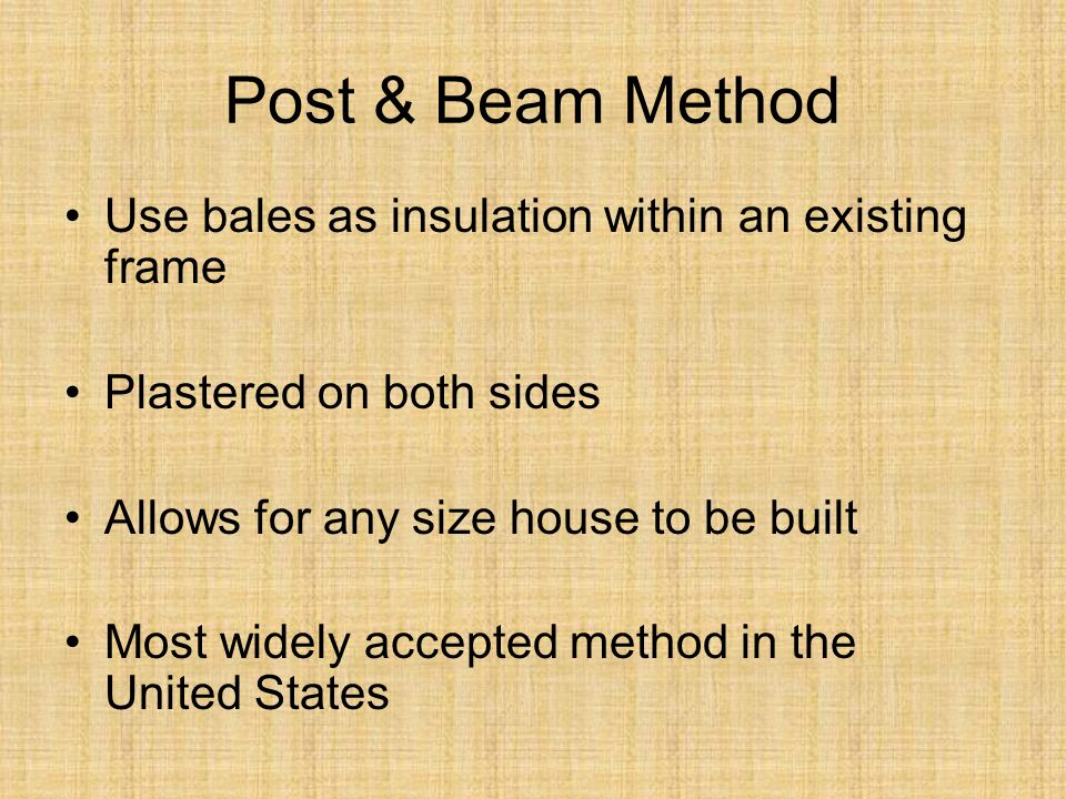 Use bales as insulation within an existing frame Plastered on both sides Allows for any size house to be built Most widely accepted method in the United States Post & Beam Method