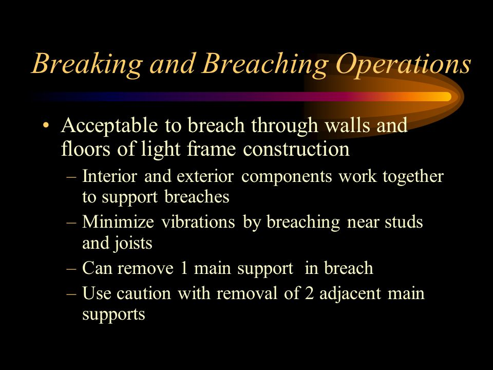 Breaking and Breaching Operations Acceptable to breach through walls and floors of light frame construction –Interior and exterior components work together to support breaches –Minimize vibrations by breaching near studs and joists –Can remove 1 main support in breach –Use caution with removal of 2 adjacent main supports