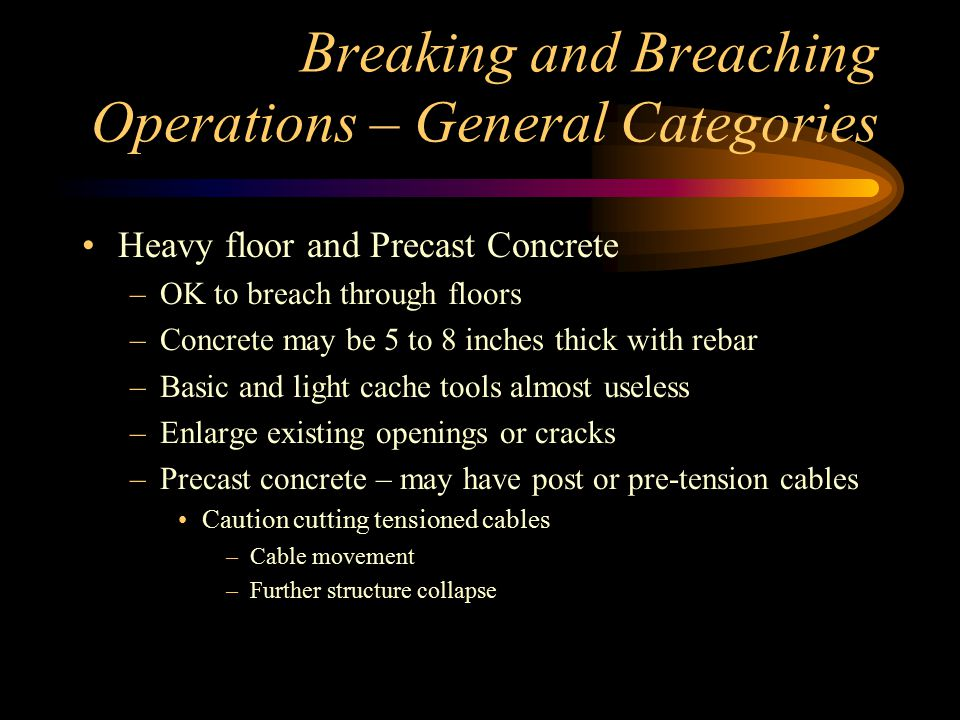 Breaking and Breaching Operations – General Categories Heavy floor and Precast Concrete –OK to breach through floors –Concrete may be 5 to 8 inches thick with rebar –Basic and light cache tools almost useless –Enlarge existing openings or cracks –Precast concrete – may have post or pre-tension cables Caution cutting tensioned cables –Cable movement –Further structure collapse