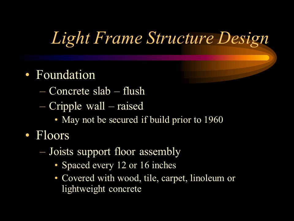 Light Frame Structure Design Foundation –Concrete slab – flush –Cripple wall – raised May not be secured if build prior to 1960 Floors –Joists support floor assembly Spaced every 12 or 16 inches Covered with wood, tile, carpet, linoleum or lightweight concrete