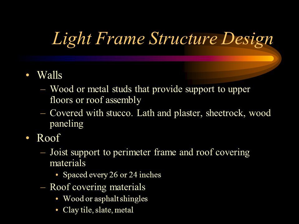 Light Frame Structure Design Walls –Wood or metal studs that provide support to upper floors or roof assembly –Covered with stucco.