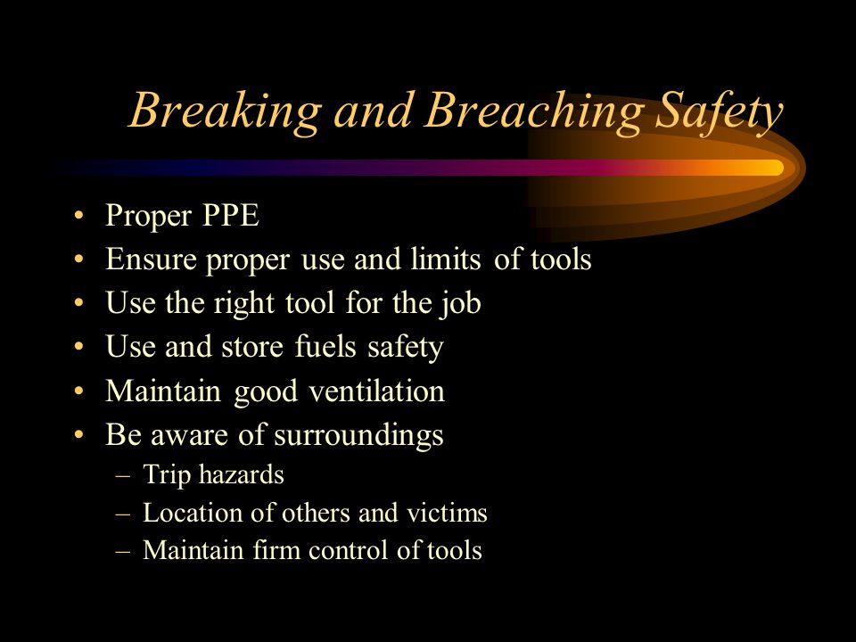 Breaking and Breaching Safety Proper PPE Ensure proper use and limits of tools Use the right tool for the job Use and store fuels safety Maintain good ventilation Be aware of surroundings –Trip hazards –Location of others and victims –Maintain firm control of tools