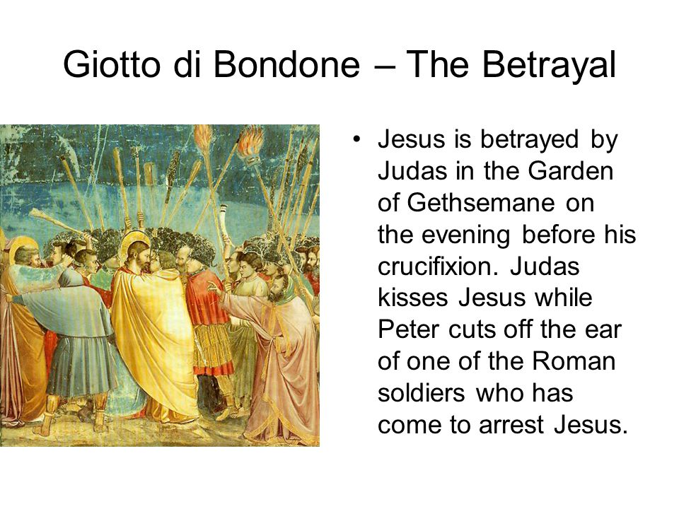 Giotto di Bondone – The Betrayal Jesus is betrayed by Judas in the Garden of Gethsemane on the evening before his crucifixion. Judas kisses Jesus whil