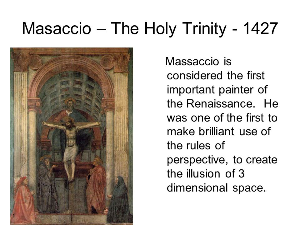 Masaccio – The Holy Trinity - 1427 Massaccio is considered the first important painter of the Renaissance. He was one of the first to make brilliant u