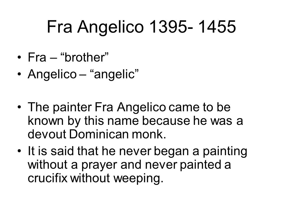 """Fra Angelico 1395- 1455 Fra – """"brother"""" Angelico – """"angelic"""" The painter Fra Angelico came to be known by this name because he was a devout Dominican"""