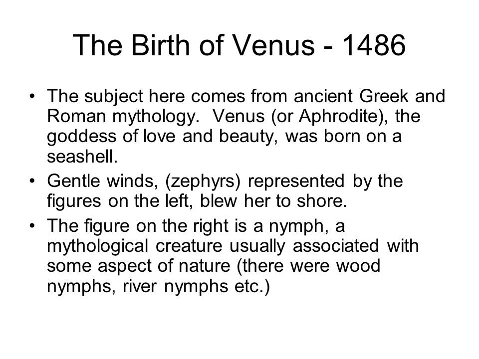 The Birth of Venus - 1486 The subject here comes from ancient Greek and Roman mythology. Venus (or Aphrodite), the goddess of love and beauty, was bor