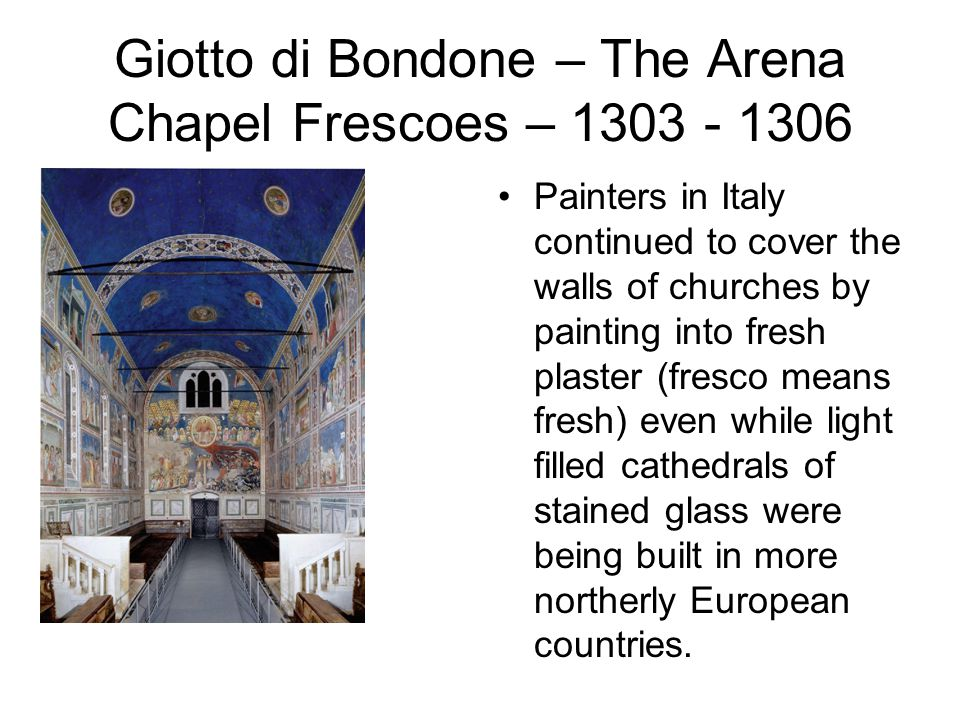 Giotto di Bondone – The Arena Chapel Frescoes – 1303 - 1306 Painters in Italy continued to cover the walls of churches by painting into fresh plaster