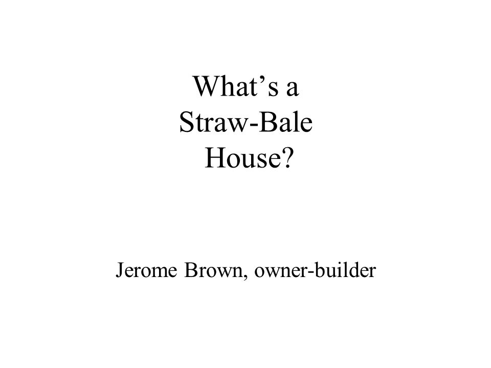 What's a Straw-Bale House? Jerome Brown, owner-builder