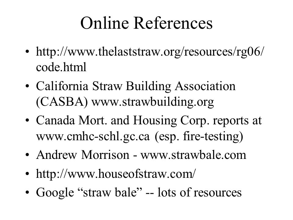 Online References http://www.thelaststraw.org/resources/rg06/ code.html California Straw Building Association (CASBA) www.strawbuilding.org Canada Mort.