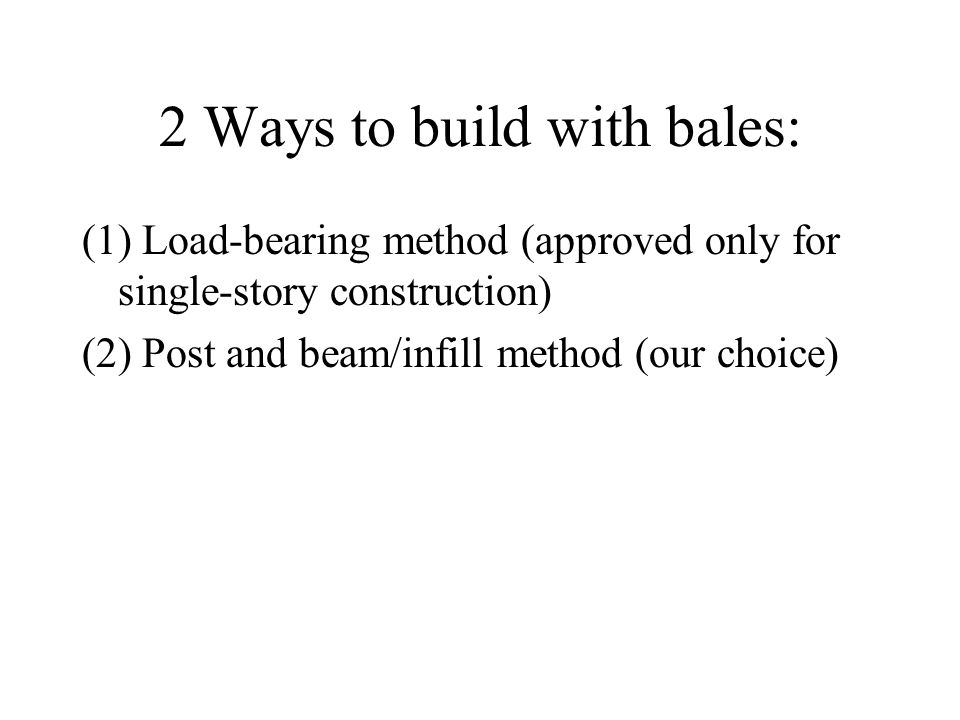2 Ways to build with bales: (1) Load-bearing method (approved only for single-story construction) (2) Post and beam/infill method (our choice)