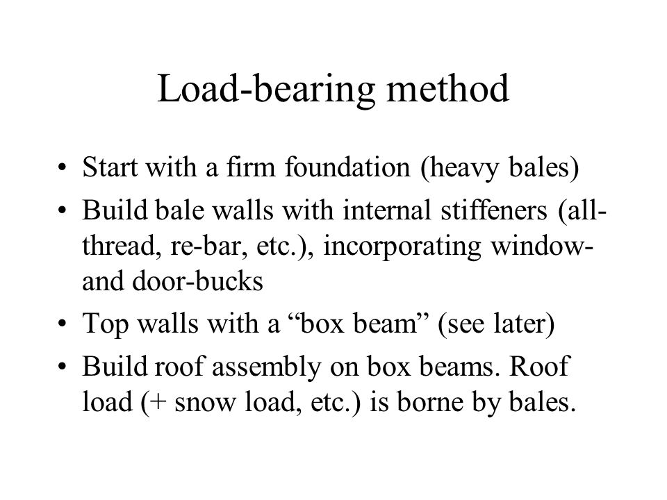 Load-bearing method Start with a firm foundation (heavy bales) Build bale walls with internal stiffeners (all- thread, re-bar, etc.), incorporating window- and door-bucks Top walls with a box beam (see later) Build roof assembly on box beams.