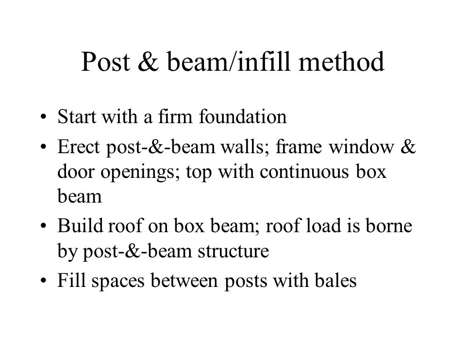 Post & beam/infill method Start with a firm foundation Erect post-&-beam walls; frame window & door openings; top with continuous box beam Build roof on box beam; roof load is borne by post-&-beam structure Fill spaces between posts with bales