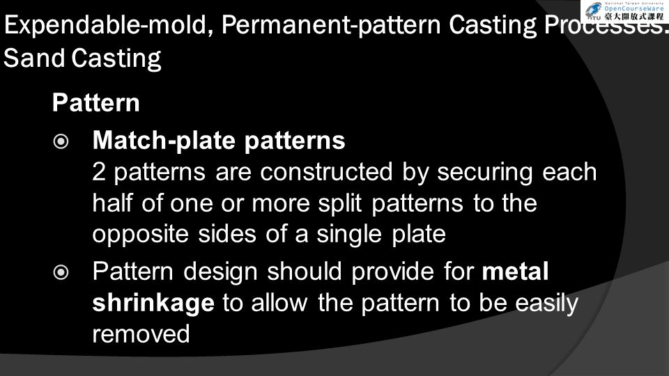 Expendable-mold, Permanent-pattern Casting Processes: Sand Casting Pattern  Match-plate patterns 2 patterns are constructed by securing each half of