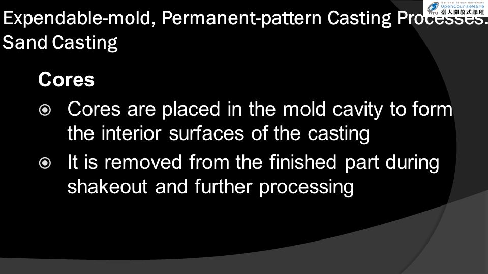 Expendable-mold, Permanent-pattern Casting Processes: Sand Casting Cores  Cores are placed in the mold cavity to form the interior surfaces of the ca