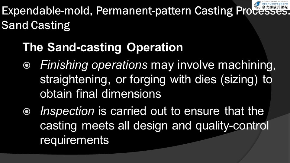 Expendable-mold, Permanent-pattern Casting Processes: Sand Casting The Sand-casting Operation  Finishing operations may involve machining, straighten