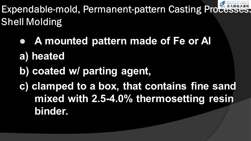 Expendable-mold, Permanent-pattern Casting Processes: Shell Molding A mounted pattern made of Fe or Al a) heated b) coated w/ parting agent, c) clampe