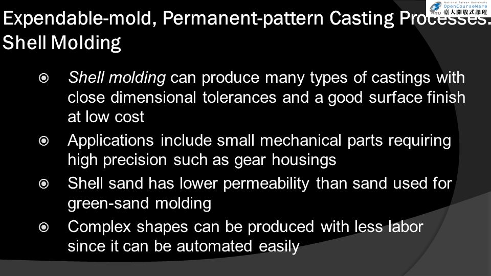 Expendable-mold, Permanent-pattern Casting Processes: Shell Molding  Shell molding can produce many types of castings with close dimensional tolerances and a good surface finish at low cost  Applications include small mechanical parts requiring high precision such as gear housings  Shell sand has lower permeability than sand used for green-sand molding  Complex shapes can be produced with less labor since it can be automated easily