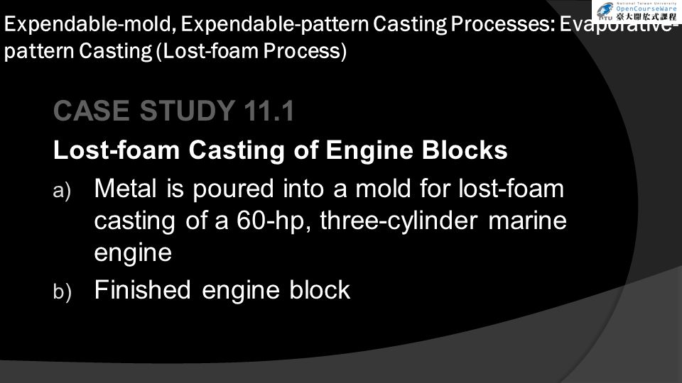 Expendable-mold, Expendable-pattern Casting Processes: Evaporative- pattern Casting (Lost-foam Process) CASE STUDY 11.1 Lost-foam Casting of Engine Blocks a) Metal is poured into a mold for lost-foam casting of a 60-hp, three-cylinder marine engine b) Finished engine block