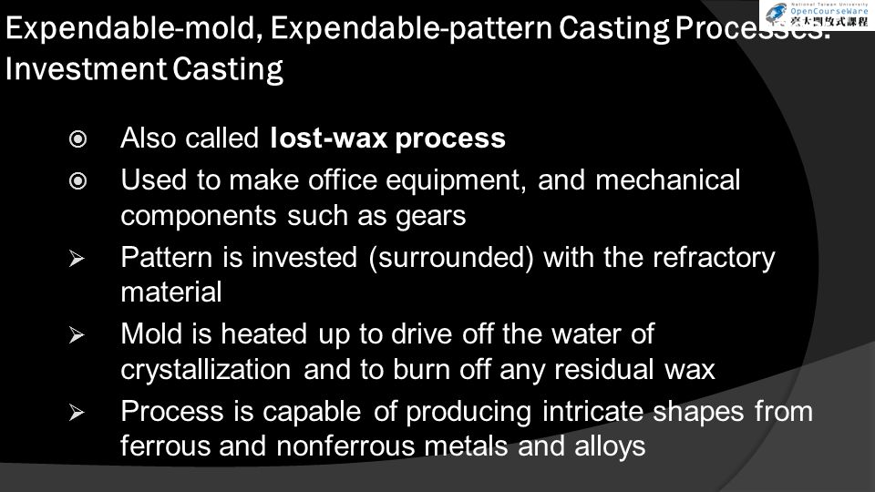 Expendable-mold, Expendable-pattern Casting Processes: Investment Casting  Also called lost-wax process  Used to make office equipment, and mechanic