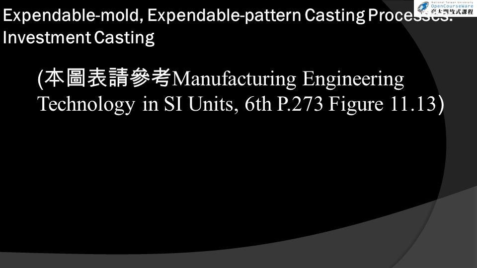 Expendable-mold, Expendable-pattern Casting Processes: Investment Casting ( 本圖表請參考 Manufacturing Engineering Technology in SI Units, 6th P.273 Figure 11.13 )
