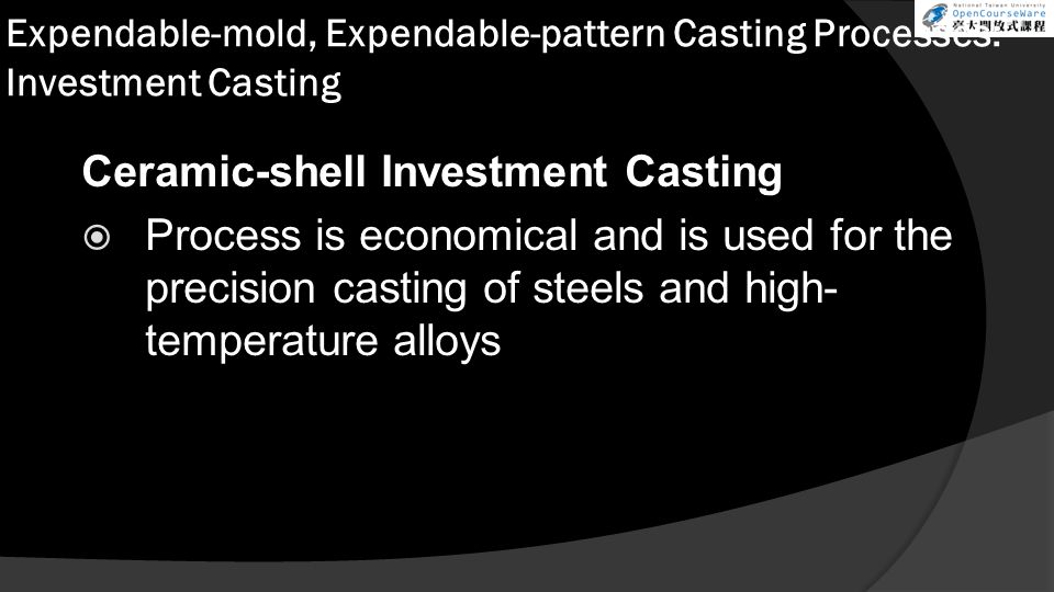 Expendable-mold, Expendable-pattern Casting Processes: Investment Casting Ceramic-shell Investment Casting  Process is economical and is used for the precision casting of steels and high- temperature alloys