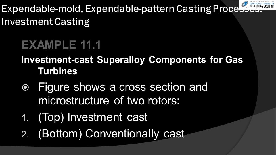 Expendable-mold, Expendable-pattern Casting Processes: Investment Casting EXAMPLE 11.1 Investment-cast Superalloy Components for Gas Turbines  Figure shows a cross section and microstructure of two rotors: 1.