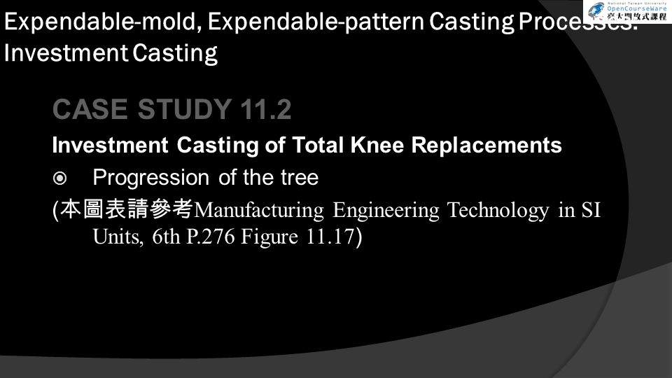 Expendable-mold, Expendable-pattern Casting Processes: Investment Casting CASE STUDY 11.2 Investment Casting of Total Knee Replacements  Progression