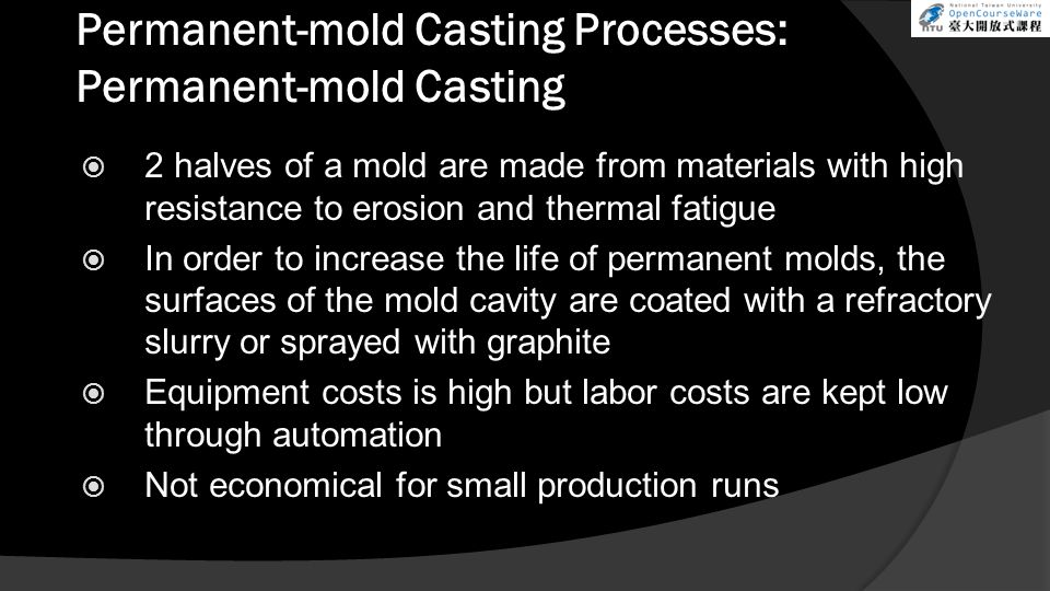Permanent-mold Casting Processes: Permanent-mold Casting  2 halves of a mold are made from materials with high resistance to erosion and thermal fatigue  In order to increase the life of permanent molds, the surfaces of the mold cavity are coated with a refractory slurry or sprayed with graphite  Equipment costs is high but labor costs are kept low through automation  Not economical for small production runs